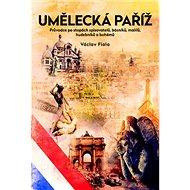 Umělecká Paříž: Průvodce po stopách spisovatelů, básníků, malířů a bohémů - Kniha