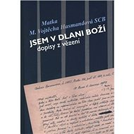 Jsem v dlani boží: dopisy z vězení Matky Vojtěchy Hasmandové SCB (z období 1952 - 1960) - Kniha
