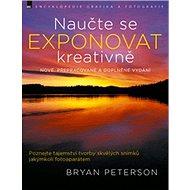 Naučte se exponovat kreativně: nové, přepracované a doplněné vydání - Kniha