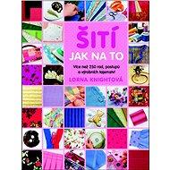 Šití Jak na to: Více než 200 rad, postupů a výrobních tajemství pro pokročilé i začátečníky - Kniha