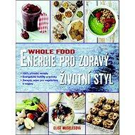 Energie pro zdravý životní styl WHOLE FOOD: 100% přírodní recepty . Energetické kuličky . Recepty ne
