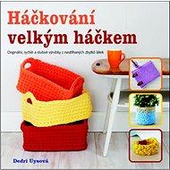 Háčkování velkým háčkem: Originální, rychlé a slušivé výrobky z nastříhaných zbytků látek - Kniha