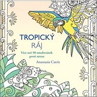 Tropický ráj: Více než 50 omalovánek proti stresu - Kniha