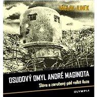 Osudový omyl André Maginota: Sláva a zaručený pád velké iluze - Kniha