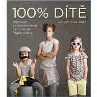 100% Dítě: Průvodce fotografováním dětí v úplně novém světle - Kniha