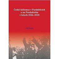 Český fašismus vPardubicích a na Pardubicku vletech 1926 - 1939 - Kniha