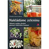 Nakládáme zeleninu: Zdravě pomocí mléčného kvašení - Kniha