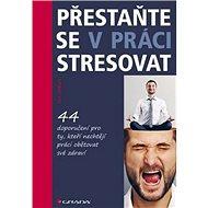 Přestaňte se v práci stresovat: 44 doporučení pro ty, kteří nechtějí práci obětovat své zdraví - Kniha
