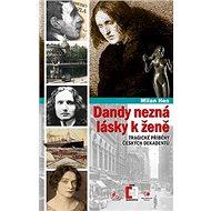 Dandy nezná lásky k ženě: Tragické příběhy z české dekadence - Kniha