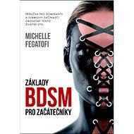Základy BDSM pro začátečníky: Příručka pro dominanty a submisivy začínající objevovat tento životní  - Kniha