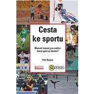Cesta ke sportu: Manuál (nejen) pro rodiče: který sport je ideální? - Kniha