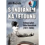 S Indiánem na letounu: Stíhací pilot otto Hanzíček (1911-1940) - Kniha