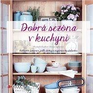 Dobrá sezóna v kuchyni: Květinové dekorace, jedlé dárky a inspirace ke stolování - Kniha