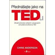 Přednášejte jako na TEDu: oficiální průvodce veřejným vystupováním od kurátora konference TED - Kniha