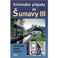 Kniha Kriminální případy ze Šumavy III: Odrácená strana Šumavy - Kniha