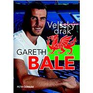 Gareth Bale Velšský drak: Jedna z největších hvězd světového fotbalu - Kniha