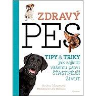 Zdravý pes: Tipy a triky, jak zajistit vašemu psovii delší, zdravější a šťastnější život - Kniha