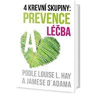 4 krevní skupiny: Prevence a léčba: Podle Louise L. Hay a Jamese D´ Adama - Kniha