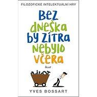 Bez dneška by zítra nebylo včera: Filozofické intelektuální hry - Kniha