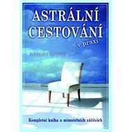 Astrální cestování v praxi: Kompletní kniha o mimotělních zážitcích - Kniha