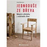 Jednoduše ze dřeva: Nábytek a objekty z použitého dřeva - Kniha