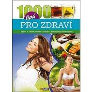 1000 tipů pro zdraví: Výživa, Léčivá příroda, Pohyb, Harmonická životospráva - Kniha