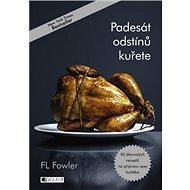 Padesát odstínů kuřete: 50 šťavnatých receptů na přípravu sexy kuřátka - Kniha