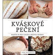 Kváskové pečení: Naučte se péct chléb a pečivo s kvásky - Kniha