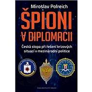 Špioni v diplomacii: Česká stopa při řešení krizových situací v mezinárodní politice - Kniha