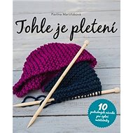 Tohle je pletení: 10 podrobných návodů pro úplné začátečníky