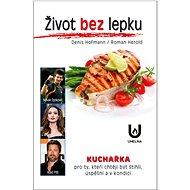 Život bez lepku: Kuchařka pro ty, kteří chtějí být štíhli, úspěšní a v kondici - Kniha