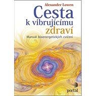 Cesta k vibrujícímu zdraví: Manuál bioenergetických cvičení - Kniha