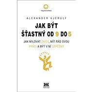 Jak být šťastný od 9 do 5: Jak milovat život, mít rád svou práci a být v ní úspěšný - Kniha