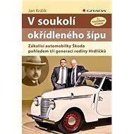 V soukolí okřídleného šípu: Zákulisí automobilky Škoda pohledem tří generací rodiny Hrdličků - Kniha