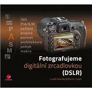 Fotografujeme digitální zrcadlovkou: DSLR - Kniha