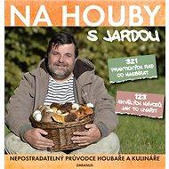 Na houby s Jardou: 321 praktických rad co nasbírat. 123 skvělých návodů jak to uvařit. - Kniha