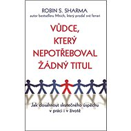 Vůdce, který nepotřeboval žádný titul: Jak dosáhnout skutečného úspěchu v práci i v životě - Kniha