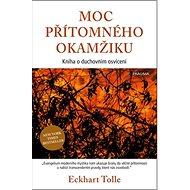 Moc přítomného okamžiku: Kniha o duchovním osvícení - Kniha