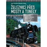 Železnicí přes mosty a tunely: Putování po stavebních skvostech železnic - Kniha