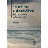 Nejraději mne tituloval indiánem: Americké vzpomínky na Antonína Dvořáka - Kniha