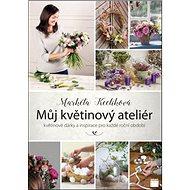 Můj květinový ateliér: květinové dárky a inspirace pro každé roční období