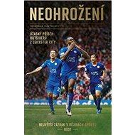 Neohrožení: Úžasný příběh outsiderů z Leicester City, největší zázrak v dějinách sportu - Kniha