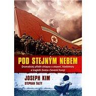 Pod stejným nebem: Dramatický příběh chlapce o utrpení, hladomoru a tragédii života v Severní Korej - Kniha