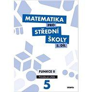 Matematika pro střední školy 5.díl Průvodce pro učitele: Funkce II - Kniha