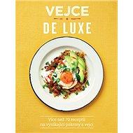 Vejce de luxe: Více než 70 receptů na vynikající pokrmy s vejci - Kniha