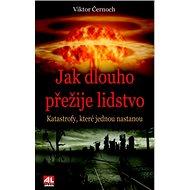 Jak dlouho přežije lidstvo: Katastrofy, které jednou nastanou - Kniha