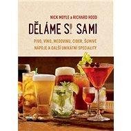 Děláme si sami: Pivo, víno, medovinu, cider, šumivé nápoje a další unikátní speciality - Kniha