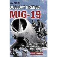 Ocelový hřebec Mig-19: a československé letectvo 1958-1972 - doplněné o rozšířené vydání - Kniha