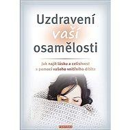 Uzdravení vaší osamělosti: Jak najít lásku a celistvost s pomocí vašeho vnitřního dítěte - Kniha