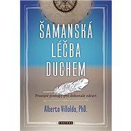 Šamanská léčba duchem: Prastaré postupy pro dokonalé zdraví - Kniha